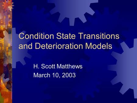 Condition State Transitions and Deterioration Models H. Scott Matthews March 10, 2003.