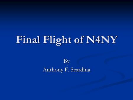 Final Flight of N4NY By Anthony F. Scardina. Multiple Factors Mechanical Mechanical Pilot Error Pilot Error.