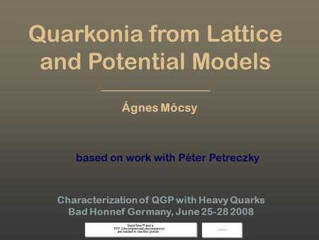 Ágnes Mócsy, Bad Honnef 08 1 Quarkonia from Lattice and Potential Models Characterization of QGP with Heavy Quarks Bad Honnef Germany, June 25-28 2008.