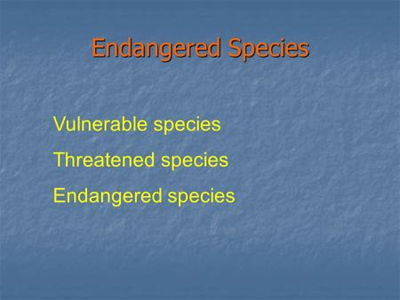 Endangered Species Vulnerable species Threatened species Endangered species.