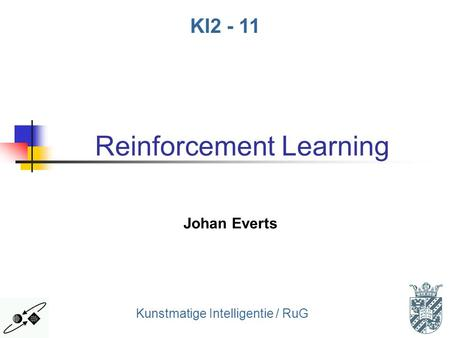1 Kunstmatige Intelligentie / RuG KI2 - 11 Reinforcement Learning Johan Everts.