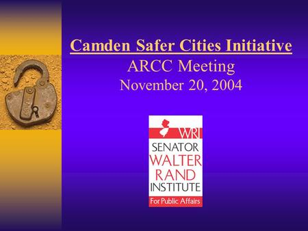 Camden Safer Cities Initiative ARCC Meeting November 20, 2004.