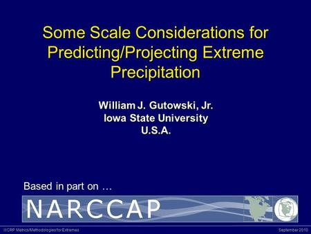 WCRP Metrics/Methodologies for Extremes September 2010 Based in part on … Some Scale Considerations for Predicting/Projecting Extreme Precipitation William.