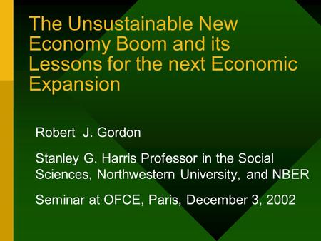 The Unsustainable New Economy Boom and its Lessons for the next Economic Expansion Robert J. Gordon Stanley G. Harris Professor in the Social Sciences,