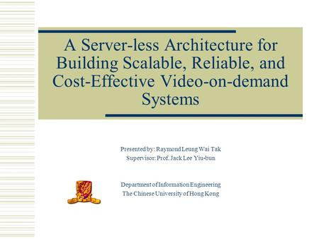 A Server-less Architecture for Building Scalable, Reliable, and Cost-Effective Video-on-demand Systems Presented by: Raymond Leung Wai Tak Supervisor: