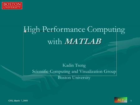 CNS, March 7, 20081 High Performance Computing MATLAB with MATLAB Kadin Tseng Scientific Computing and Visualization Group Boston University.