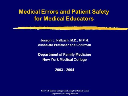 1 Medical Errors and Patient Safety for Medical Educators Joseph L. Halbach, M.D., M.P.H. Associate Professor and Chairman Department of Family Medicine.