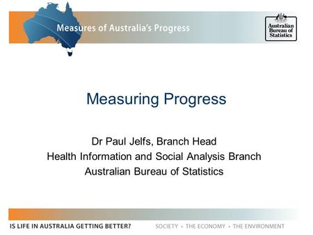 Measuring Progress Dr Paul Jelfs, Branch Head Health Information and Social Analysis Branch Australian Bureau of Statistics.
