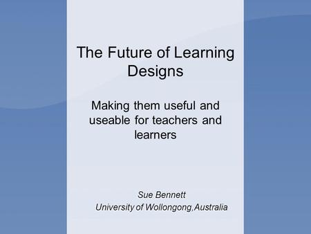 The Future of Learning Designs Making them useful and useable for teachers and learners Sue Bennett University of Wollongong,Australia Sue Bennett University.
