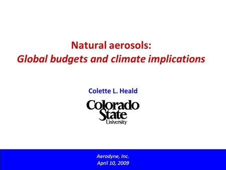 Natural aerosols: Global budgets and climate implications Aerodyne, Inc. April 10, 2009 Colette L. Heald.