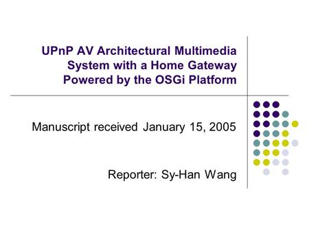 UPnP AV Architectural Multimedia System with a Home Gateway Powered by the OSGi Platform Manuscript received January 15, 2005 Reporter: Sy-Han Wang.