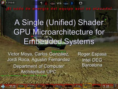 1 A Single (Unified) Shader GPU Microarchitecture for Embedded Systems Victor Moya, Carlos González, Jordi Roca, Agustín Fernández Department of Computer.