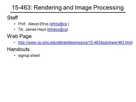 15-463: Rendering and Image Processing Staff Prof: Alexei Efros  TA: James Hays Web Page