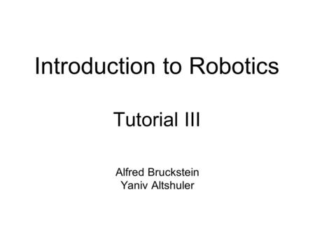 Introduction to Robotics Tutorial III Alfred Bruckstein Yaniv Altshuler.