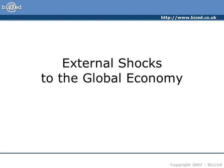 Copyright 2007 – Biz/ed External Shocks to the Global Economy.