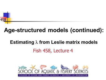 458 Age-structured models (continued): Estimating from Leslie matrix models Fish 458, Lecture 4.