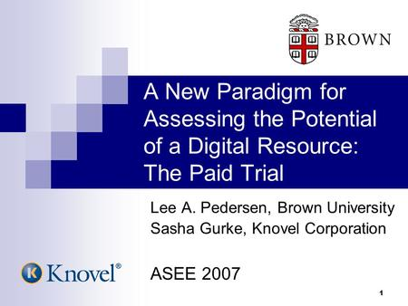 1 A New Paradigm for Assessing the Potential of a Digital Resource: The Paid Trial Lee A. Pedersen, Brown University Sasha Gurke, Knovel Corporation ASEE.