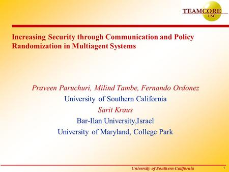 1 University of Southern California Increasing Security through Communication and Policy Randomization in Multiagent Systems Praveen Paruchuri, Milind.