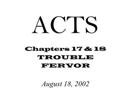ACTS Chapters 17 & 18 TROUBLE FERVOR August 18, 2002.