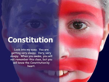 Constitution Look into my eyes. You are getting very sleepy. Very, very sleepy. When you awake, you will not remember this class, but you will know the.