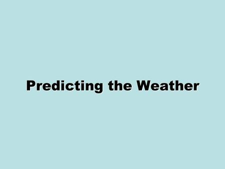 Predicting the Weather. Weather Forecasting Meteorologists are scientists who study the causes of weather and try to predict it. –They analyze data and.