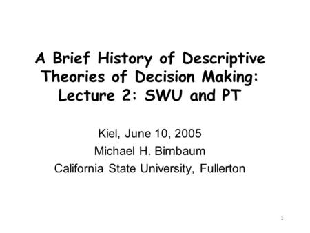 1 A Brief History of Descriptive Theories of Decision Making: Lecture 2: SWU and PT Kiel, June 10, 2005 Michael H. Birnbaum California State University,