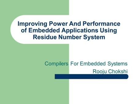 Improving Power And Performance of Embedded Applications Using Residue Number System Compilers For Embedded Systems Rooju Chokshi.