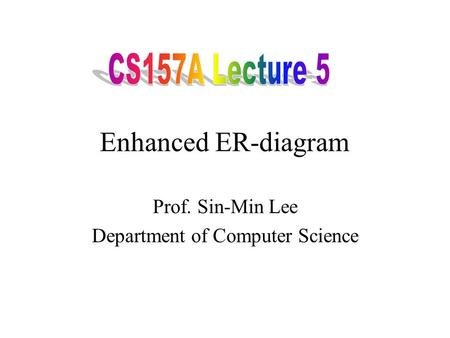 Enhanced ER-diagram Prof. Sin-Min Lee Department of Computer Science.
