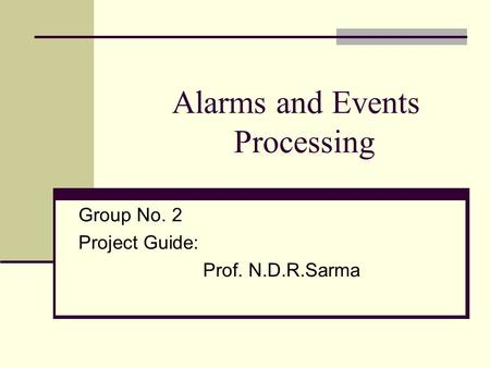 Alarms and Events Processing Group No. 2 Project Guide: Prof. N.D.R.Sarma.
