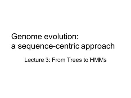 Genome evolution: a sequence-centric approach Lecture 3: From Trees to HMMs.