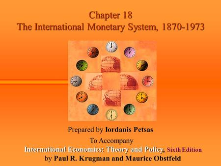 Chapter 18 The International Monetary System, 1870-1973 Prepared by Iordanis Petsas To Accompany International Economics: Theory and Policy International.