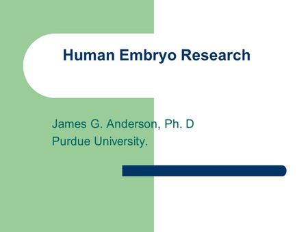 Human Embryo Research James G. Anderson, Ph. D Purdue University.