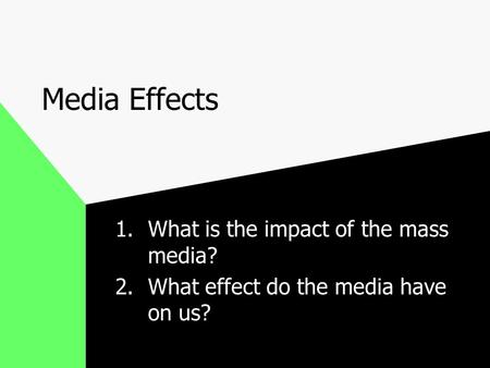 Media Effects 1.What is the impact of the mass media? 2.What effect do the media have on us?