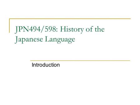 JPN494/598: History of the Japanese Language Introduction.