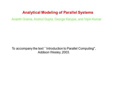 Analytical Modeling of Parallel Systems Ananth Grama, Anshul Gupta, George Karypis, and Vipin Kumar To accompany the text ``Introduction to Parallel Computing'',