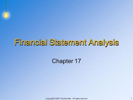 Copyright © 2007 Prentice-Hall. All rights reserved 1 Financial Statement Analysis Chapter 17.
