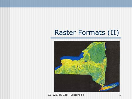 CS 128/ES 228 - Lecture 5a1 Raster Formats (II). CS 128/ES 228 - Lecture 5a2 Spatial modeling in raster format  Basic entity is the cell  Region represented.