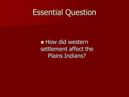 Essential Question How did western settlement affect the Plains Indians? How did western settlement affect the Plains Indians?