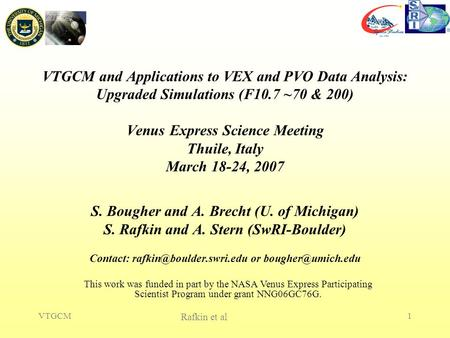 Rafkin et al VTGCM1 VTGCM and Applications to VEX and PVO Data Analysis: Upgraded Simulations (F10.7 ~70 & 200) Venus Express Science Meeting Thuile, Italy.