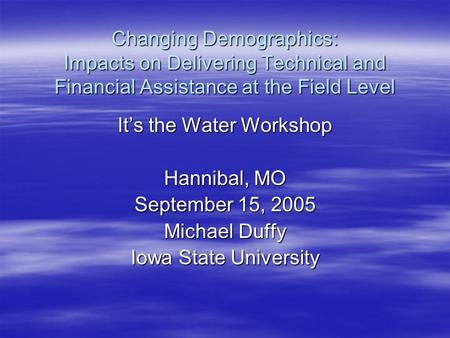 Changing Demographics: Impacts on Delivering Technical and Financial Assistance at the Field Level It's the Water Workshop Hannibal, MO September 15, 2005.