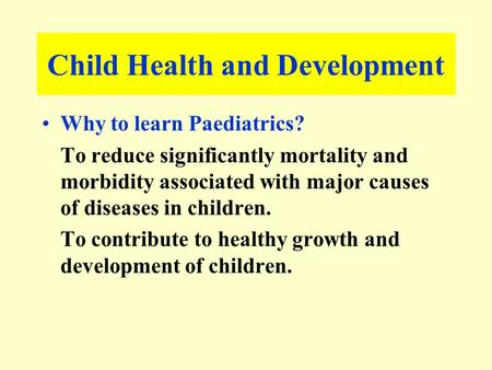 Child Health and Development Why to learn Paediatrics? To reduce significantly mortality and morbidity associated with major causes of diseases in children.