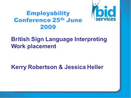 Employability Conference 25 th June 2009 British Sign Language Interpreting Work placement Kerry Robertson & Jessica Heller.