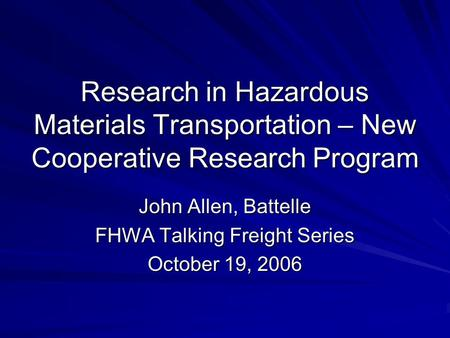 Research in Hazardous Materials Transportation – New Cooperative Research Program John Allen, Battelle FHWA Talking Freight Series October 19, 2006.