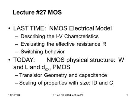 11/3/2004EE 42 fall 2004 lecture 271 Lecture #27 MOS LAST TIME: NMOS Electrical Model – Describing the I-V Characteristics – Evaluating the effective resistance.