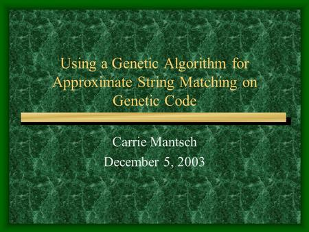 Using a Genetic Algorithm for Approximate String Matching on Genetic Code Carrie Mantsch December 5, 2003.