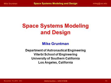 November 19, 2010 USC Astronautics – USC/VSOE 1/6 Space Systems Modeling and Design Mike Gruntman Space Systems Modeling and Design Mike.