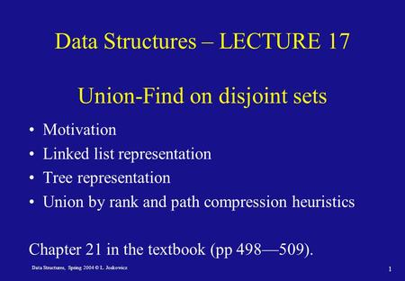 Data Structures, Spring 2004 © L. Joskowicz 1 Data Structures – LECTURE 17 Union-Find on disjoint sets Motivation Linked list representation Tree representation.