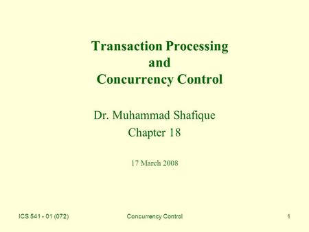 ICS 541 - 01 (072)Concurrency Control1 Transaction Processing and Concurrency Control Dr. Muhammad Shafique Chapter 18 17 March 2008.