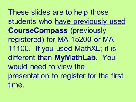 These slides are to help those students who have previously used CourseCompass (previously registered) for MA 15200 or MA 11100. If you used MathXL; it.