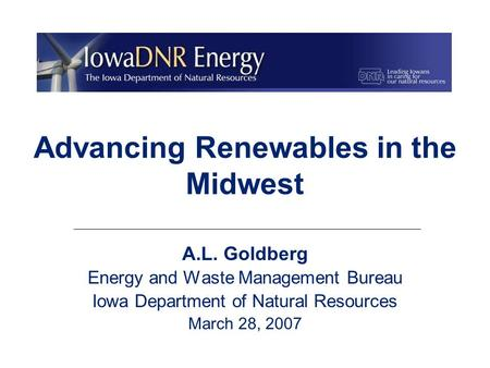 Advancing Renewables in the Midwest A.L. Goldberg Energy and Waste Management Bureau Iowa Department of Natural Resources March 28, 2007.